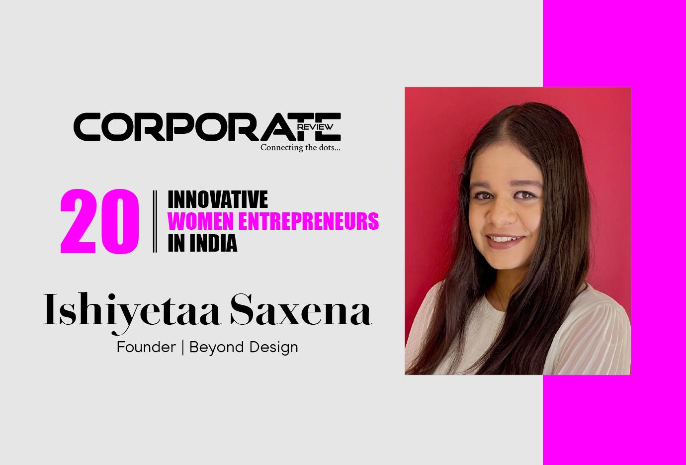 Ishiyetaa Saxena: Founder-Beyond Design